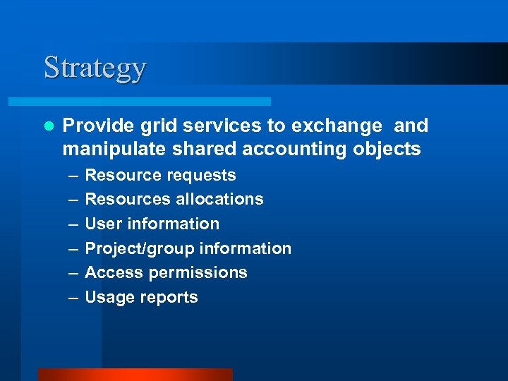 Strategy l Provide grid services to exchange and manipulate shared accounting objects – –
