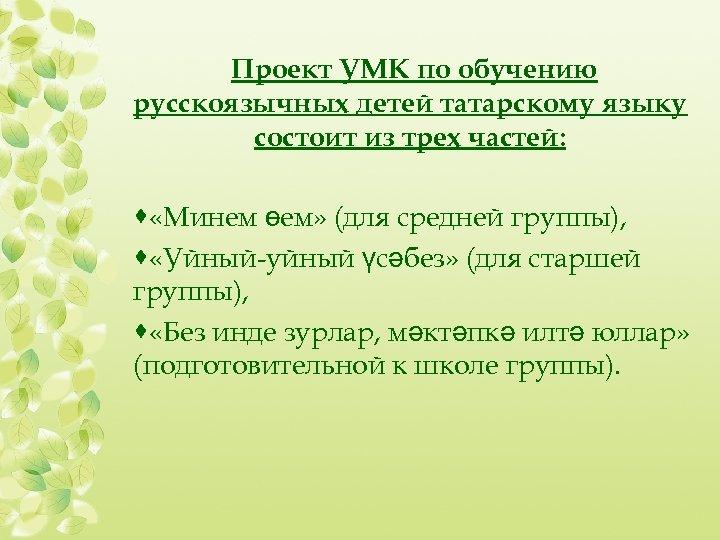 Проект УМК по обучению русскоязычных детей татарскому языку состоит из трех частей: · «Минем