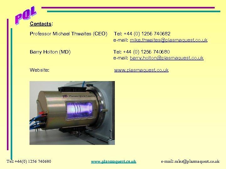 Contacts: Professor Michael Thwaites (CEO) Tel: +44 (0) 1256 740682 e-mail: mike. thwaites@plasmaquest. co.