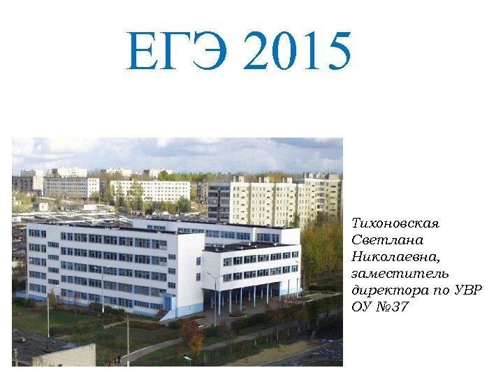 ЕГЭ 2015 Тихоновская Светлана Николаевна, заместитель директора по УВР ОУ № 37
