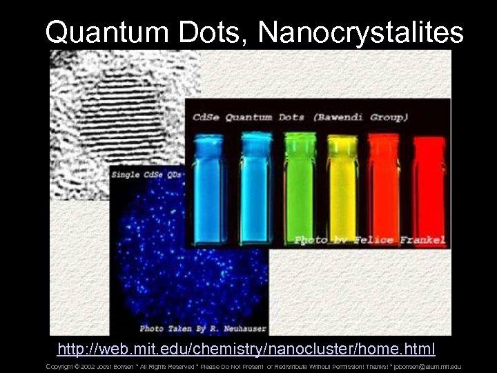 Quantum Dots, Nanocrystalites http: //web. mit. edu/chemistry/nanocluster/home. html Copyright © 2002 Joost Bonsen *
