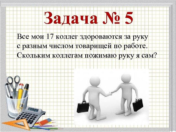 Задача № 5 Все мои 17 коллег здороваются за руку с разным числом товарищей