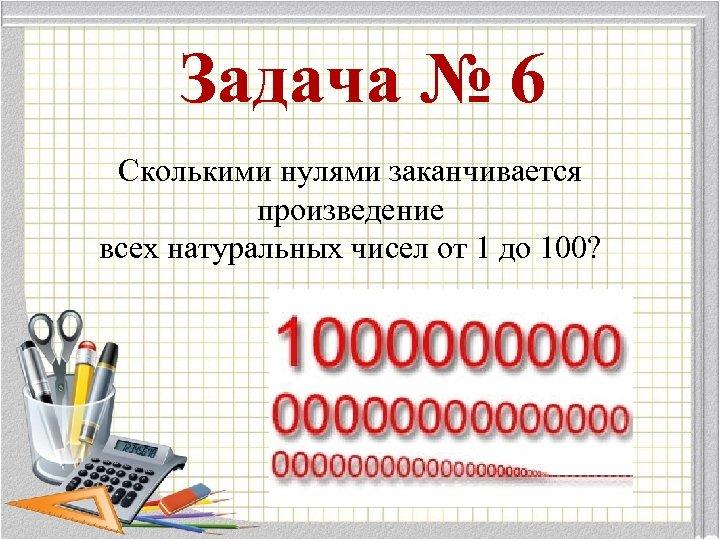 Задача № 6 Сколькими нулями заканчивается произведение всех натуральных чисел от 1 до 100?