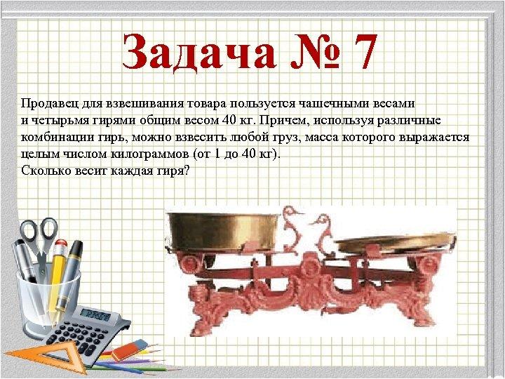 Задача № 7 Продавец для взвешивания товара пользуется чашечными весами и четырьмя гирями общим