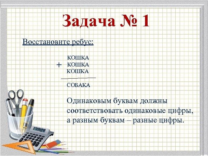 Задача № 1 Восстановите ребус: + КОШКА СОБАКА Одинаковым буквам должны соответствовать одинаковые цифры,