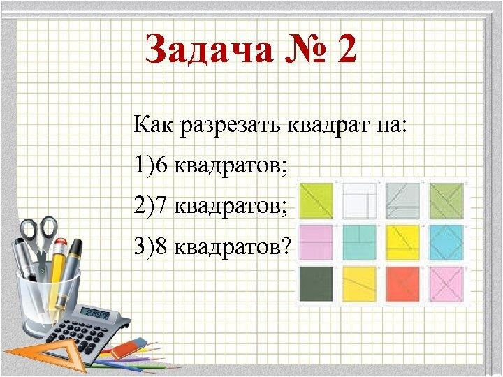 Задача № 2 Как разрезать квадрат на: 1)6 квадратов; 2)7 квадратов; 3)8 квадратов?
