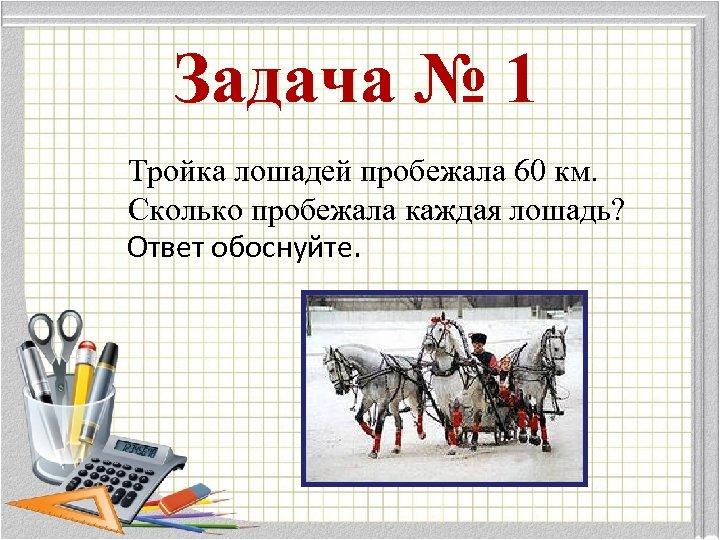 Задача № 1 Тройка лошадей пробежала 60 км. Сколько пробежала каждая лошадь? Ответ обоснуйте.