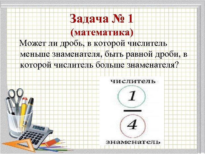 Задача № 1 (математика) Может ли дробь, в которой числитель меньше знаменателя, быть равной