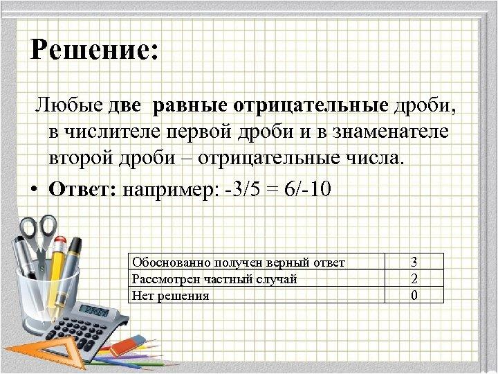 Решение: Любые две равные отрицательные дроби, в числителе первой дроби и в знаменателе второй