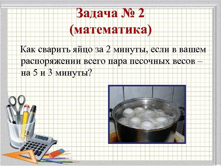 Задача № 2 (математика) Как сварить яйцо за 2 минуты, если в вашем распоряжении