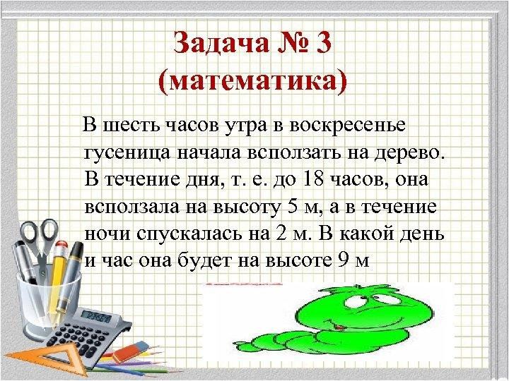 Задача № 3 (математика) В шесть часов утра в воскресенье гусеница начала всползать на