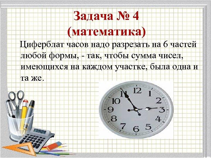 Задача № 4 (математика) Циферблат часов надо разрезать на 6 частей любой формы, -