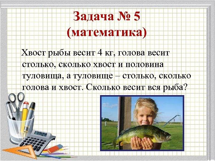 Задача № 5 (математика) Хвост рыбы весит 4 кг, голова весит столько, сколько хвост