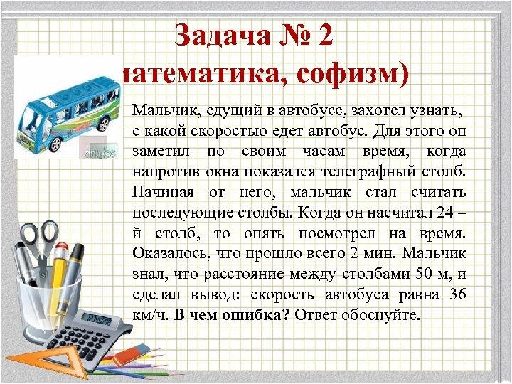 Задача № 2 (математика, софизм) Мальчик, едущий в автобусе, захотел узнать, с какой скоростью