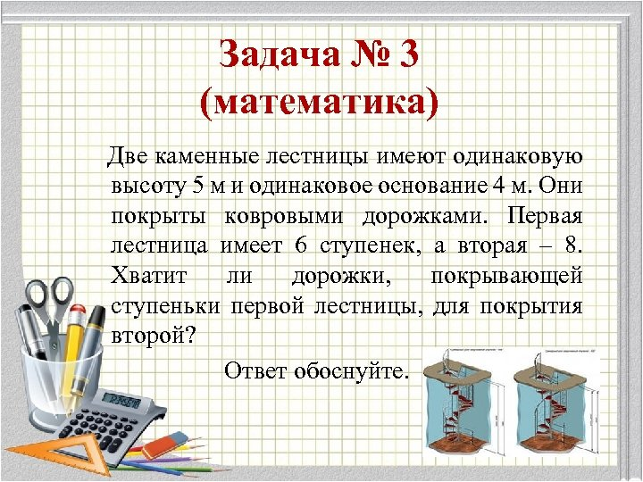 Задача № 3 (математика) Две каменные лестницы имеют одинаковую высоту 5 м и одинаковое