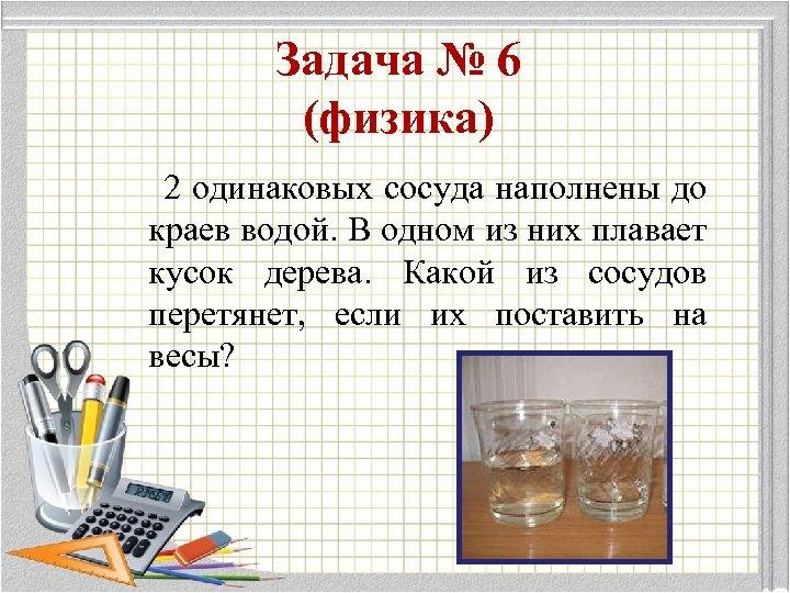 Задача № 6 (физика) 2 одинаковых сосуда наполнены до краев водой. В одном из