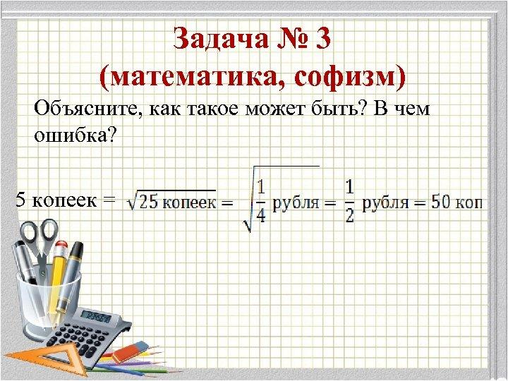Задача № 3 (математика, софизм) Объясните, как такое может быть? В чем ошибка? 5