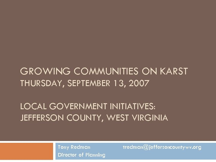 GROWING COMMUNITIES ON KARST THURSDAY, SEPTEMBER 13, 2007 LOCAL GOVERNMENT INITIATIVES: JEFFERSON COUNTY, WEST