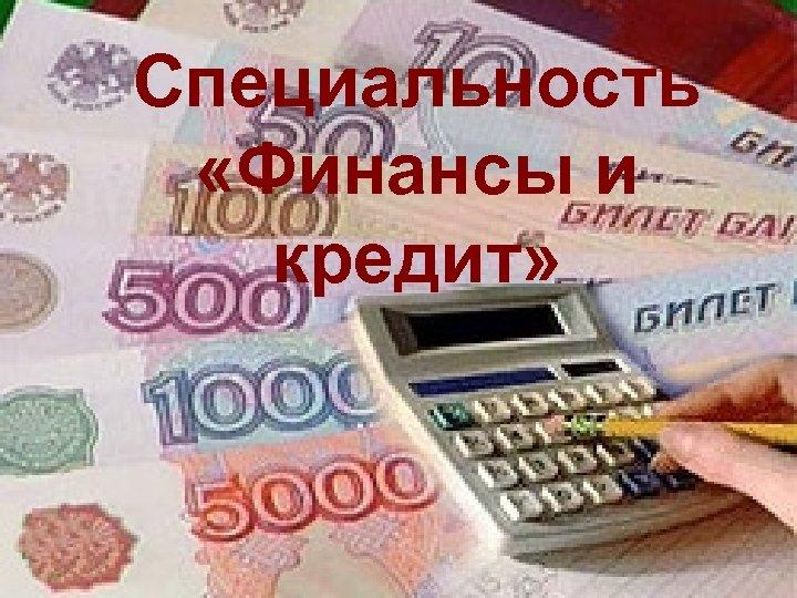 Специальность «Финансы и кредит»