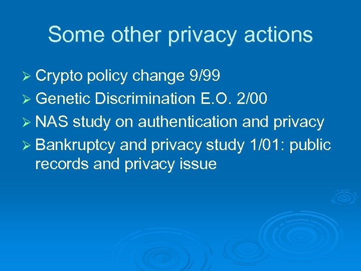 Some other privacy actions Ø Crypto policy change 9/99 Ø Genetic Discrimination E. O.