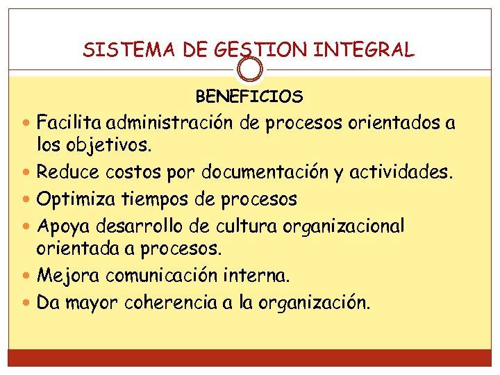 SISTEMA DE GESTION INTEGRAL BENEFICIOS Facilita administración de procesos orientados a los objetivos. Reduce
