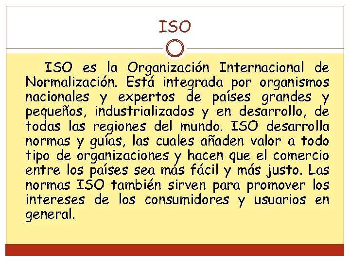 ISO es la Organización Internacional de Normalización. Está integrada por organismos nacionales y expertos