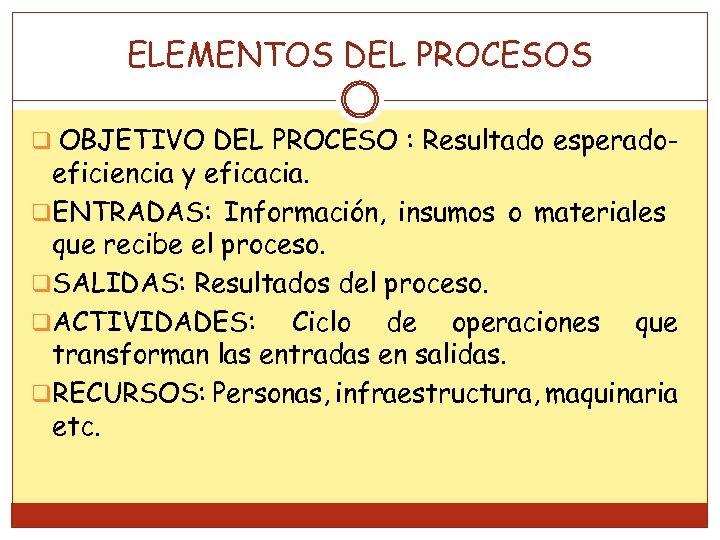 ELEMENTOS DEL PROCESOS q OBJETIVO DEL PROCESO : Resultado esperado- eficiencia y eficacia. q.