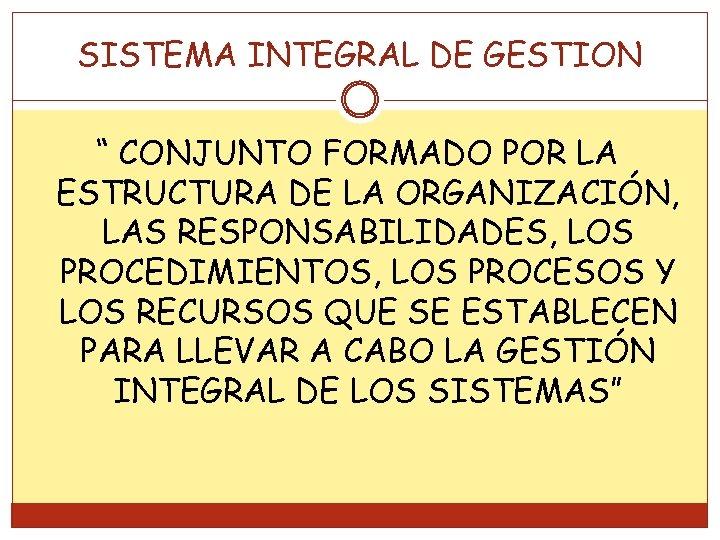 """SISTEMA INTEGRAL DE GESTION """" CONJUNTO FORMADO POR LA ESTRUCTURA DE LA ORGANIZACIÓN, LAS"""