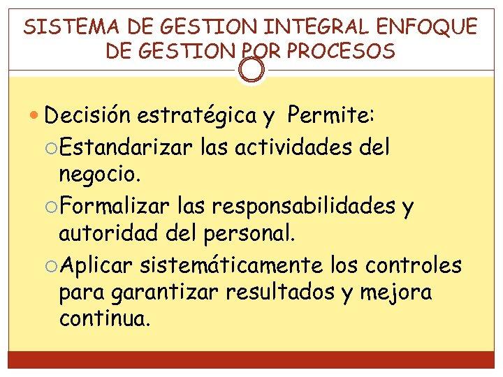 SISTEMA DE GESTION INTEGRAL ENFOQUE DE GESTION POR PROCESOS Decisión estratégica y Permite: Estandarizar