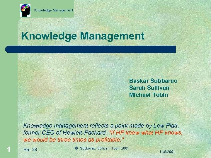 Knowledge Management Baskar Subbarao Sarah Sullivan Michael Tobin Knowledge management reflects a point made