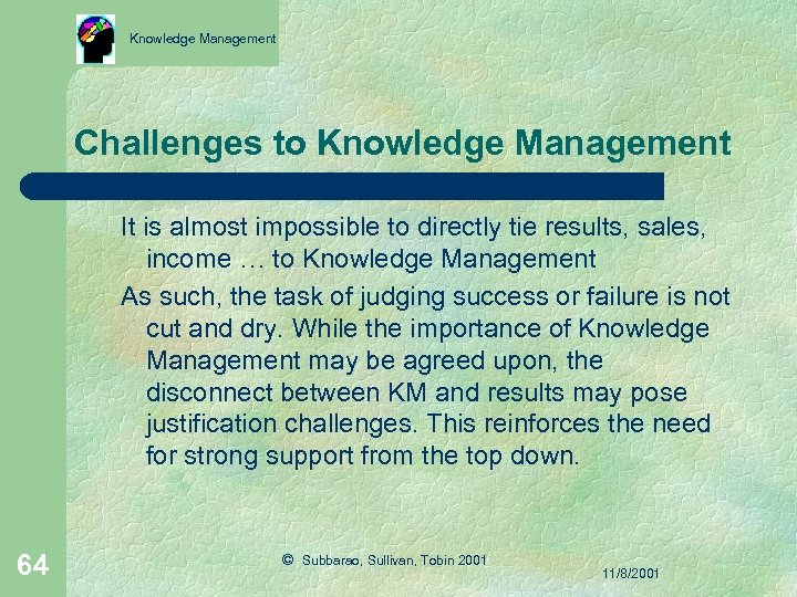 Knowledge Management Challenges to Knowledge Management It is almost impossible to directly tie results,