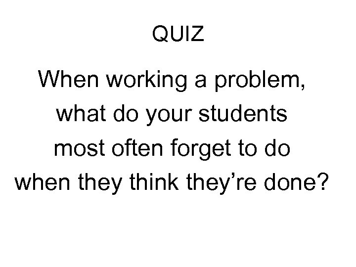 QUIZ When working a problem, what do your students most often forget to do
