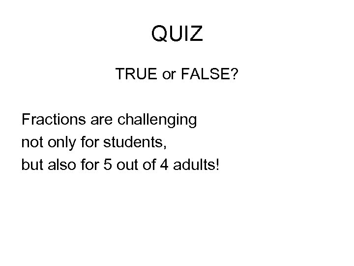 QUIZ TRUE or FALSE? Fractions are challenging not only for students, but also for