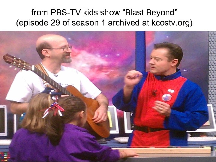 """from PBS-TV kids show """"Blast Beyond"""" (episode 29 of season 1 archived at kcostv."""