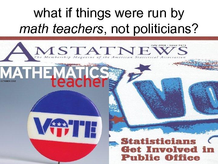 what if things were run by math teachers, not politicians?
