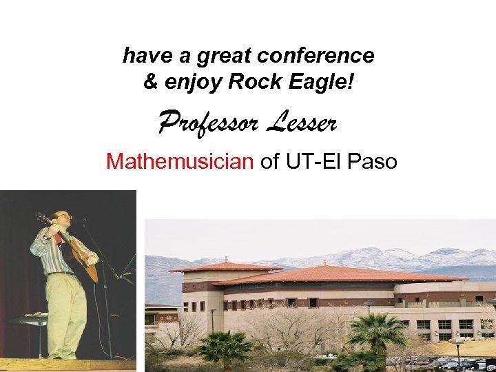 have a great conference & enjoy Rock Eagle! Professor Lesser Mathemusician of UT-El Paso