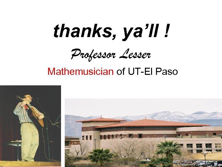 thanks, ya'll ! Professor Lesser Mathemusician of UT-El Paso