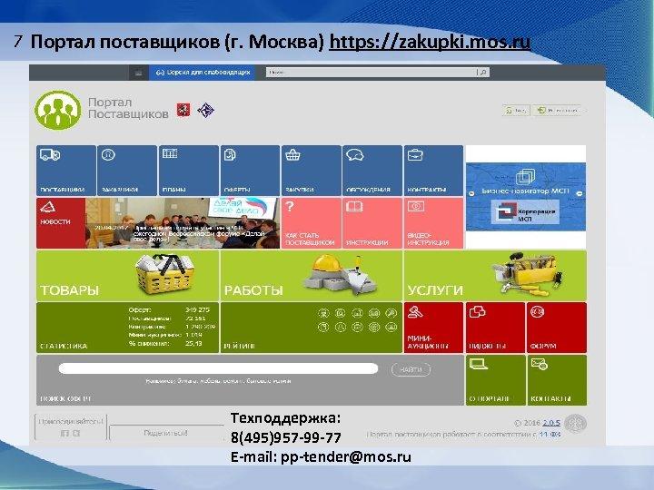 7 Портал поставщиков (г. Москва) https: //zakupki. mos. ru Техподдержка: 8(495)957 -99 -77 E-mail: