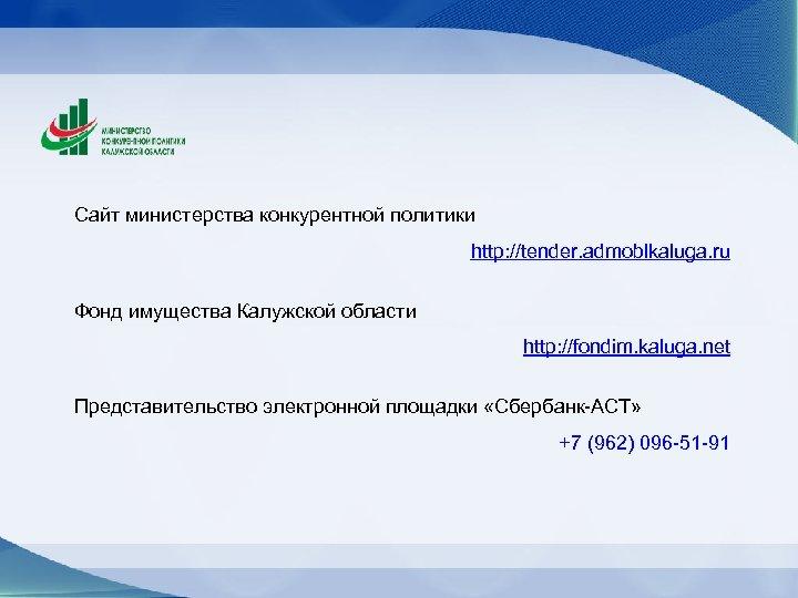 Сайт министерства конкурентной политики http: //tender. admoblkaluga. ru Фонд имущества Калужской области http: //fondim.