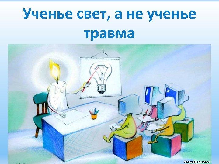 Ученье свет, а не ученье травма 14