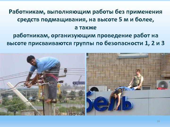 Работникам, выполняющим работы без применения средств подмащивания, на высоте 5 м и более, а