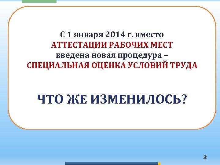 С 1 января 2014 г. вместо АТТЕСТАЦИИ РАБОЧИХ МЕСТ введена новая процедура – СПЕЦИАЛЬНАЯ