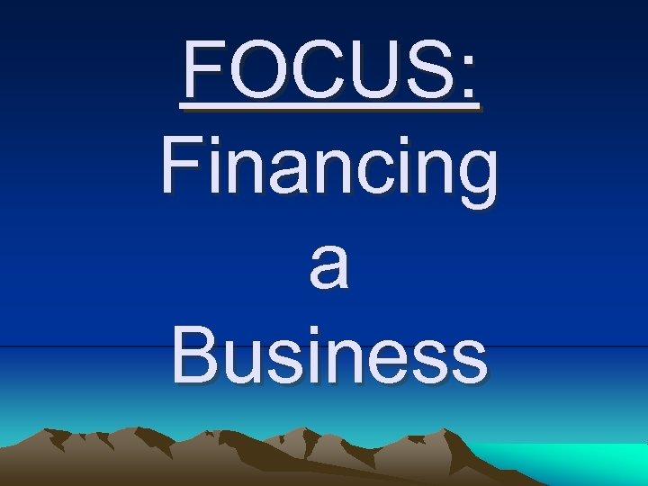 FOCUS: Financing a Business