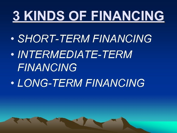 3 KINDS OF FINANCING • SHORT-TERM FINANCING • INTERMEDIATE-TERM FINANCING • LONG-TERM FINANCING