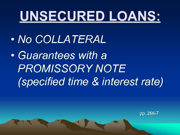 UNSECURED LOANS: • No COLLATERAL • Guarantees with a PROMISSORY NOTE (specified time &