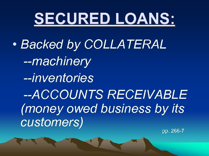 SECURED LOANS: • Backed by COLLATERAL --machinery --inventories --ACCOUNTS RECEIVABLE (money owed business by