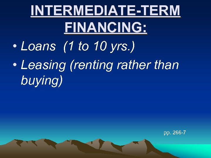 INTERMEDIATE-TERM FINANCING: • Loans (1 to 10 yrs. ) • Leasing (renting rather than