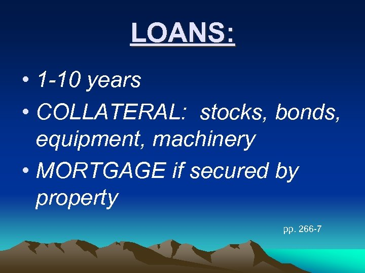 LOANS: • 1 -10 years • COLLATERAL: stocks, bonds, equipment, machinery • MORTGAGE if