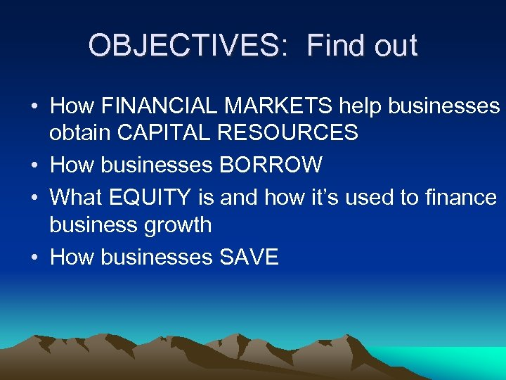 OBJECTIVES: Find out • How FINANCIAL MARKETS help businesses obtain CAPITAL RESOURCES • How