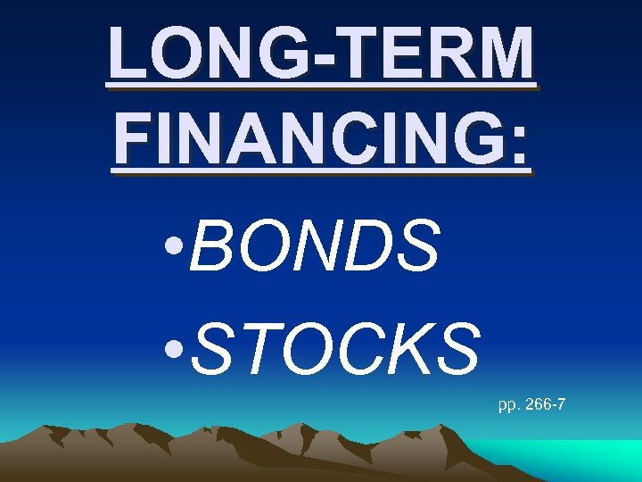 LONG-TERM FINANCING: • BONDS • STOCKS pp. 266 -7